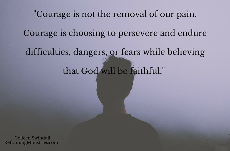 Courage is not the removal of our pain